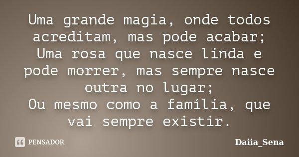 Uma grande magia, onde todos acreditam, mas pode acabar; Uma rosa que nasce linda e pode morrer, mas sempre nasce outra no lugar; Ou mesmo como a família, que v... Frase de Daiia_Sena.