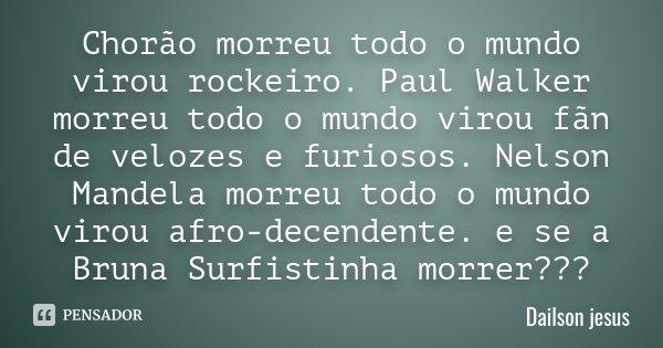 Chorão morreu todo o mundo virou rockeiro. Paul Walker morreu todo o mundo virou fãn de velozes e furiosos. Nelson Mandela morreu todo o mundo virou afro-decend... Frase de Dailson jesus.
