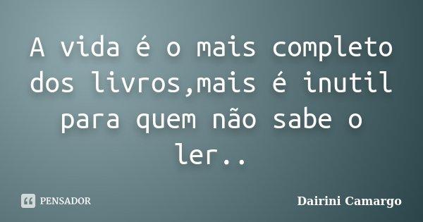 A vida é o mais completo dos livros,mais é inutil para quem não sabe o ler..... Frase de Dairini Camargo.