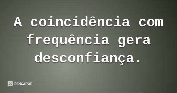 A coincidência com frequência gera desconfiança.... Frase de Daísa Alves.