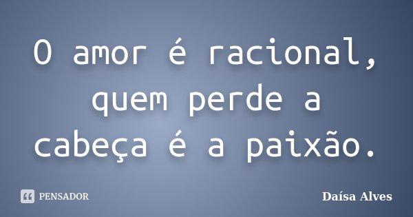 O amor é racional, quem perde a cabeça é a paixão.... Frase de Daísa Alves.