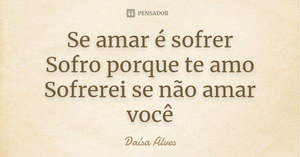 Se amar é sofrer Sofro porque te amo Sofrerei se não amar você... Frase de Daísa Alves.