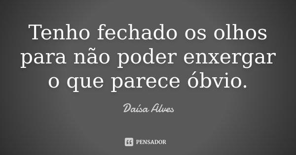 Tenho fechado os olhos para não poder enxergar o que parece óbvio.... Frase de Daísa Alves.