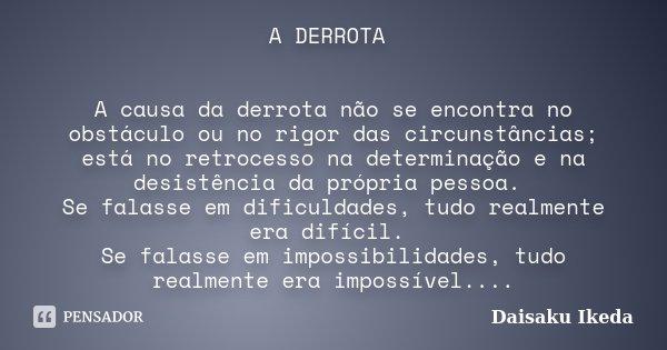 A DERROTA A causa da derrota não se encontra no obstáculo ou no rigor das circunstâncias; está no retrocesso na determinação e na desistência da própria pessoa.... Frase de Daisaku Ikeda).
