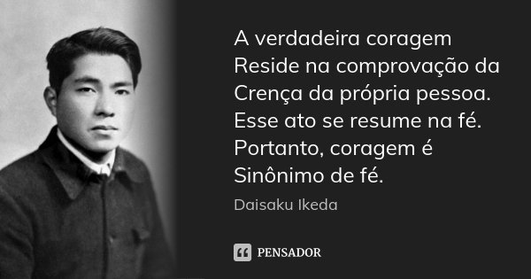 A verdadeira coragem Reside na comprovação da Crença da própria pessoa. Esse ato se resume na fé. Portanto, coragem é Sinônimo de fé.... Frase de Daisaku Ikeda.