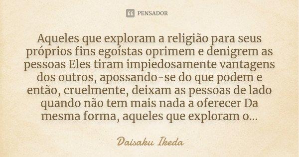 Aqueles que exploram a religião para seus próprios fins egoístas oprimem e denigrem as pessoas Eles tiram impiedosamente vantagens dos outros, apossando-se do q... Frase de Daisaku Ikeda.