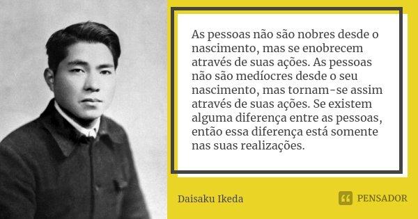 As pessoas não são nobres desde o nascimento, mas se enobrecem através de suas ações. As pessoas não são medíocres desde o seu nascimento, mas tornam-se assim a... Frase de Daisaku Ikeda.