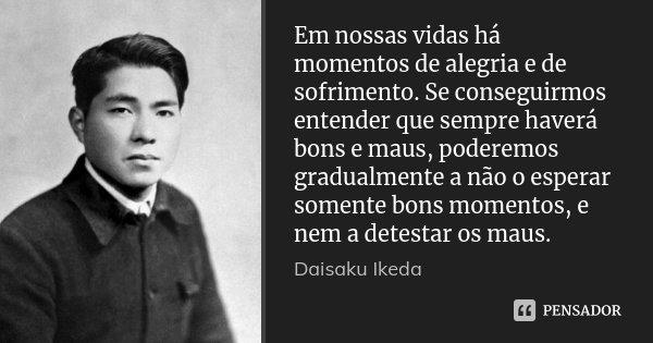 Em nossas vidas há momentos de alegria e de sofrimento. Se conseguirmos entender que sempre haverá bons e maus, poderemos gradualmente a não o esperar somente b... Frase de Daisaku Ikeda.