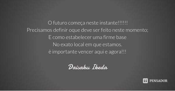 O futuro começa neste instante!!!!!! Precisamos definir oque deve ser feito neste momento; E como estabelecer uma firme base No exato local em que estamos. è im... Frase de Daisaku Ikeda.