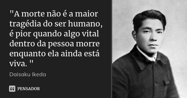 """""""A morte não é a maior tragédia do ser humano, é pior quando algo vital dentro da pessoa morre enquanto ela ainda está viva. """"... Frase de Daisaku Ikeda."""