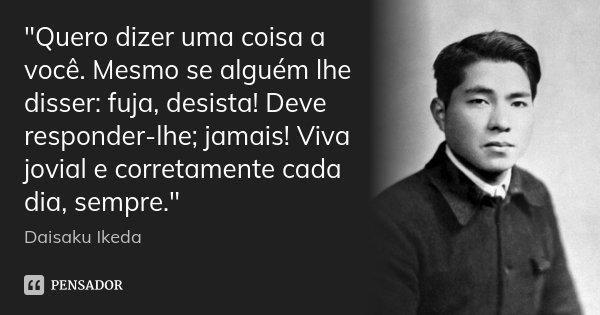 """""""Quero dizer uma coisa a você. Mesmo se alguém lhe disser: fuja, desista! Deve responder-lhe; jamais! Viva jovial e corretamente cada dia, sempre.""""... Frase de Daisaku Ikeda."""