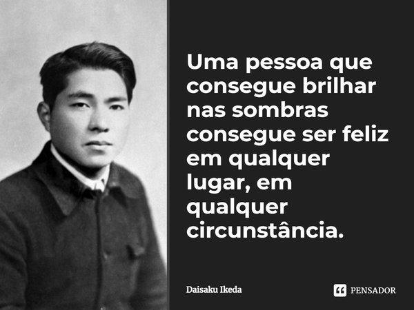 Uma pessoa que consegue brilhar nas sombras, consegue ser feliz em qualquer lugar, em qualquer circunstância.... Frase de Daisaku Ikeda.
