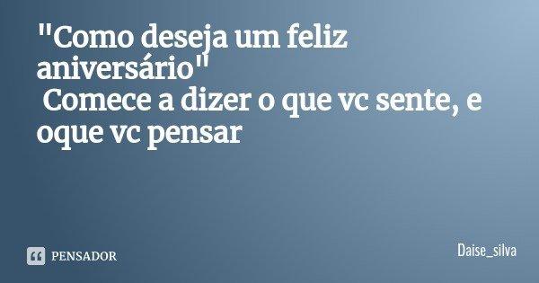 """""""Como deseja um feliz aniversário"""" Comece a dizer o que vc sente, e oque vc pensar... Frase de Daise_silva."""