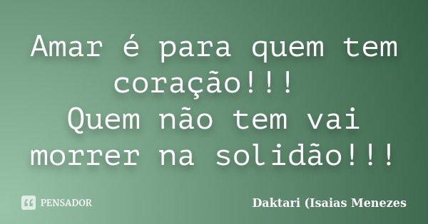 Amar é para quem tem coração!!! Quem não tem vai morrer na solidão!!!... Frase de Daktari (Isaias Menezes.