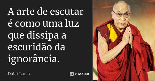 A arte de escutar é como uma luz que dissipa a escuridão da ignorância.... Frase de Dalai Lama.