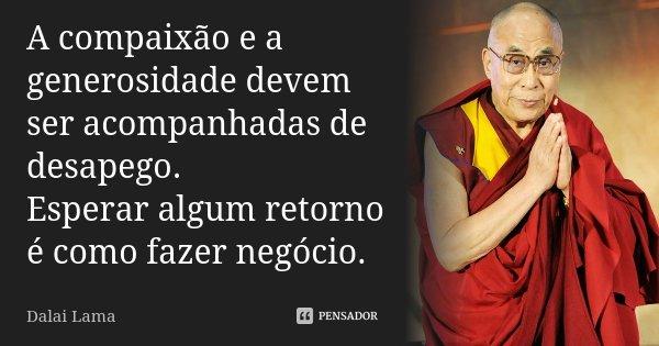 A compaixão e a generosidade devem ser acompanhadas de desapego. Esperar algum retorno é como fazer negócio.... Frase de Dalai Lama.