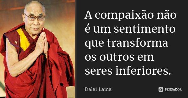 A compaixão não é um sentimento que transforma os outros em seres inferiores.... Frase de Dalai Lama.