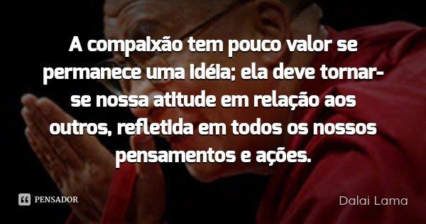 A compaixão tem pouco valor se permanece uma idéia; ela deve tornar-se nossa atitude em relação aos outros, refletida em todos os nossos pensamentos e ações.... Frase de Dalai Lama.
