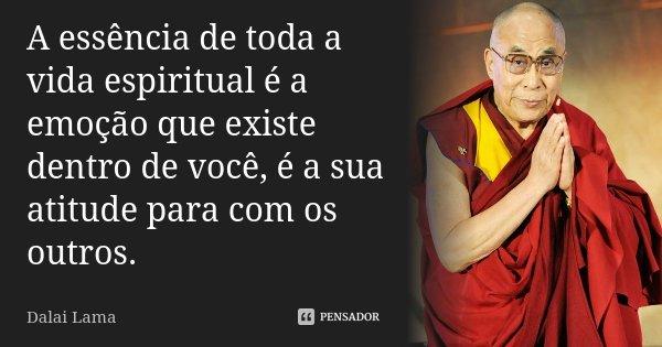 A essência de toda a vida espiritual é a emoção que existe dentro de você, é a sua atitude para com os outros.... Frase de Dalai Lama.