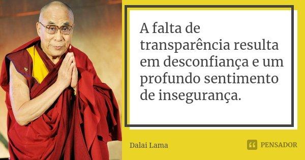 A falta de transparência resulta em desconfiança e um profundo sentimento de insegurança.... Frase de Dalai Lama.