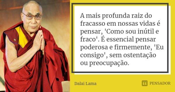 A mais profunda raiz do fracasso em nossas vidas é pensar, 'Como sou inútil e fraco'. É essencial pensar poderosa e firmemente, 'Eu consigo', sem ostentação ou ... Frase de Dalai Lama.