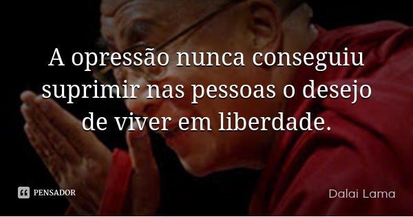 A opressão nunca conseguiu suprimir nas pessoas o desejo de viver em liberdade.... Frase de Dalai Lama.