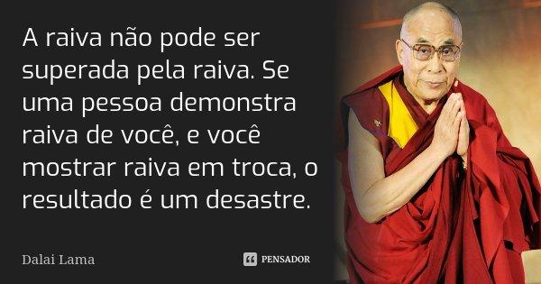 A raiva não pode ser superada pela raiva. Se uma pessoa demonstra raiva de você, e você mostrar raiva em troca, o resultado é um desastre.... Frase de Dalai Lama.