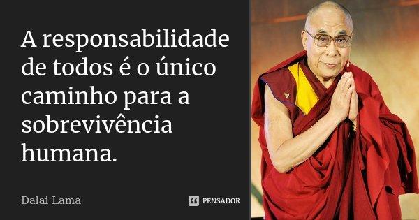 A responsabilidade de todos é o único caminho para a sobrevivência humana.... Frase de Dalai Lama.