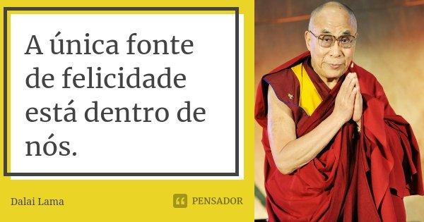A única fonte de felicidade está dentro de nós.... Frase de Dalai Lama.