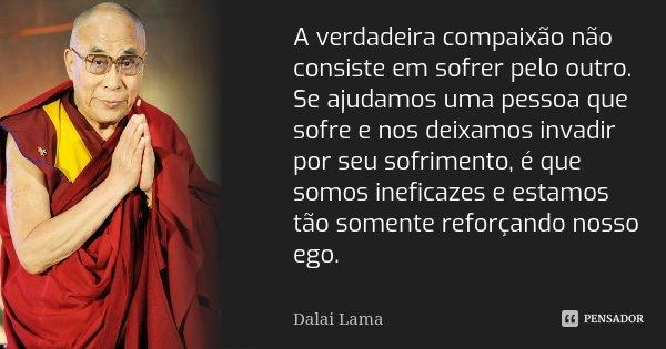 A verdadeira compaixão não consiste em sofrer pelo outro. Se ajudamos uma pessoa que sofre e nos deixamos invadir por seu sofrimento, é que somos ineficazes e e... Frase de Dalai Lama.