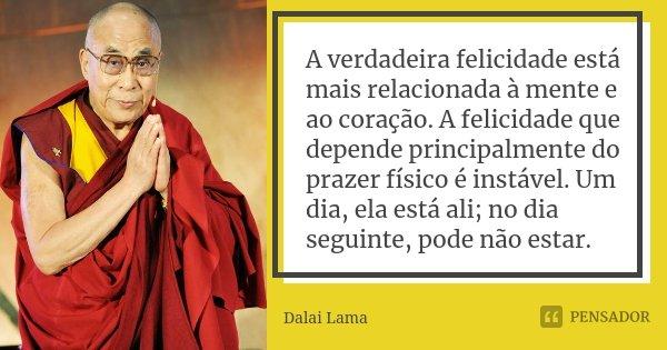 A verdadeira felicidade está mais relacionada à mente e ao coração. A felicidade que depende principalmente do prazer físico é instável. Um dia, ela está ali; n... Frase de Dalai Lama.