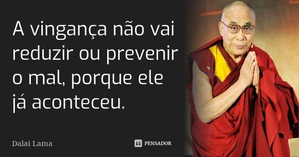 A vingança não vai reduzir ou prevenir o mal, porque ele já aconteceu.... Frase de Dalai Lama.