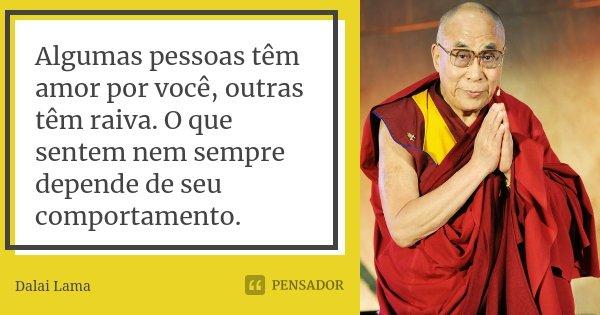 Algumas pessoas têm amor por você, outras têm raiva. O que sentem nem sempre depende de seu comportamento.... Frase de Dalai Lama.