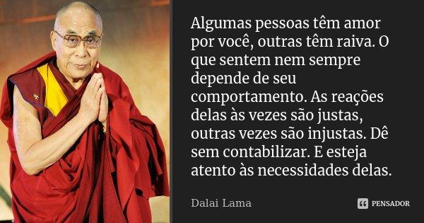 Algumas pessoas têm amor por você, outras têm raiva. O que sentem nem sempre depende de seu comportamento. As reações delas às vezes são justas, outras vezes sã... Frase de Dalai Lama.