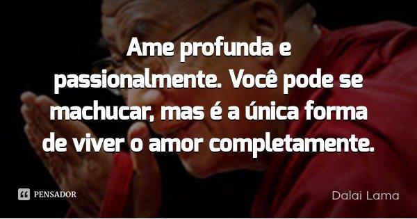 Ame profunda e passionalmente. Você pode se machucar, mas é a única forma de viver o amor completamente.... Frase de Dalai Lama.