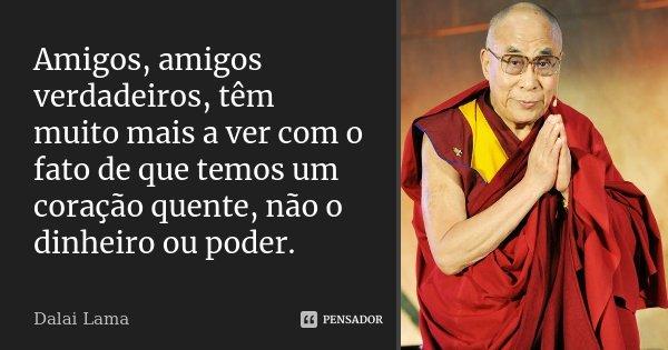 Amigos, amigos verdadeiros, têm muito mais a ver com o fato de que temos um coração quente, não o dinheiro ou poder.... Frase de Dalai Lama.