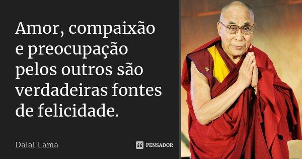 Amor, compaixão e preocupação pelos outros são verdadeiras fontes de felicidade.... Frase de Dalai Lama.