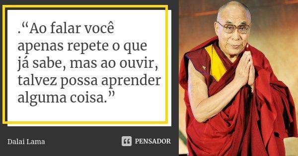""".""""Ao falar você apenas repete o que já sabe, mas ao ouvir, talvez possa aprender alguma coisa.""""... Frase de Dalai Lama."""