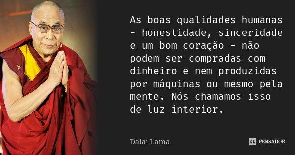 As boas qualidades humanas - honestidade, sinceridade e um bom coração - não podem ser compradas com dinheiro e nem produzidas por máquinas ou mesmo pela mente.... Frase de Dalai Lama.