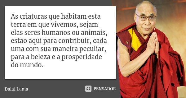 As criaturas que habitam esta terra em que vivemos, sejam elas seres humanos ou animais, estão aqui para contribuir, cada uma com sua maneira peculiar, para a b... Frase de Dalai Lama.