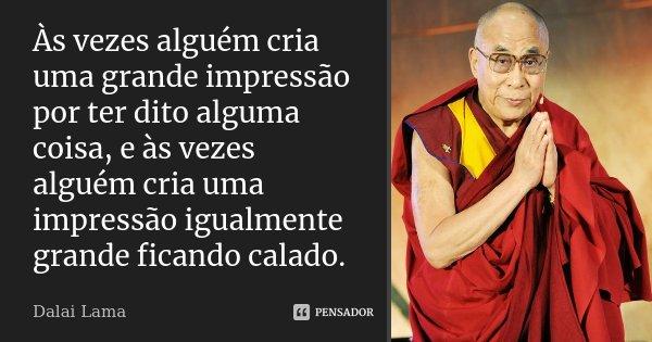 Às vezes alguém cria uma grande impressão por ter dito alguma coisa, e às vezes alguém cria uma impressão igualmente grande ficando calado.... Frase de Dalai Lama.