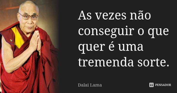 As vezes não conseguir o que quer é uma tremenda sorte.... Frase de Dalai Lama.
