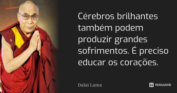 Cérebros brilhantes também podem produzir grandes sofrimentos. É preciso educar os corações.... Frase de Dalai Lama.