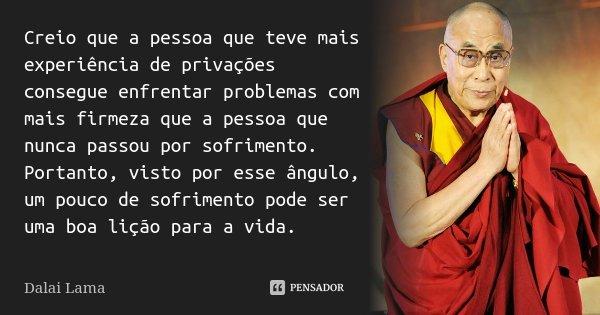 Creio que a pessoa que teve mais experiência de privações consegue enfrentar problemas com mais firmeza que a pessoa que nunca passou por sofrimento. Portanto, ... Frase de Dalai Lama.