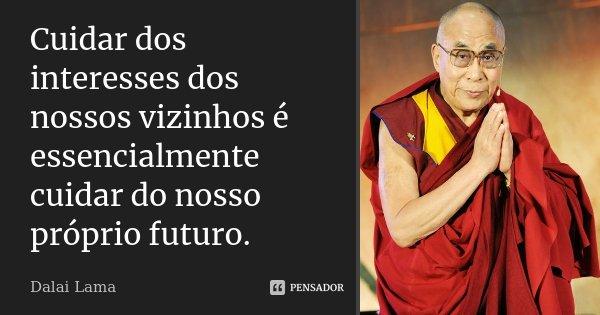 Cuidar dos interesses dos nossos vizinhos é essencialmente cuidar do nosso próprio futuro.... Frase de Dalai Lama.