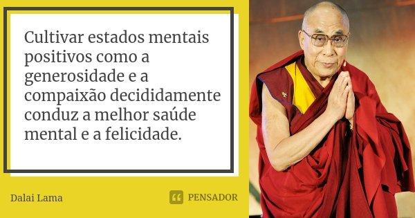 Cultivar estados mentais positivos como a generosidade e a compaixão decididamente conduz a melhor saúde mental e a felicidade.... Frase de Dalai Lama.