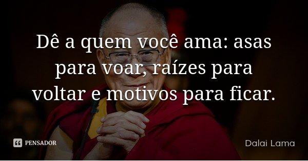 Dê a quem você ama: asas para voar, raízes para voltar e motivos para ficar.... Frase de Dalai Lama.