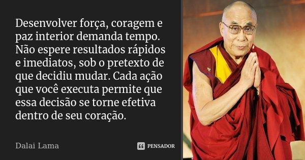 Desenvolver força, coragem e paz interior demanda tempo. Não espere resultados rápidos e imediatos, sob o pretexto de que decidiu mudar. Cada ação que você exec... Frase de Dalai Lama.