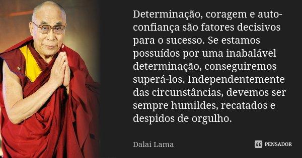 Determinação, coragem e auto-confiança são fatores decisivos para o sucesso. Se estamos possuídos por uma inabalável determinação, conseguiremos superá-los. Ind... Frase de Dalai Lama.