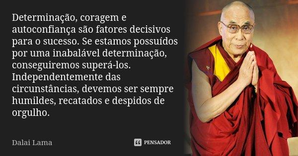 Determinação, coragem e autoconfiança são fatores decisivos para o sucesso. Se estamos possuídos por uma inabalável determinação, conseguiremos superá-los. Inde... Frase de Dalai Lama.